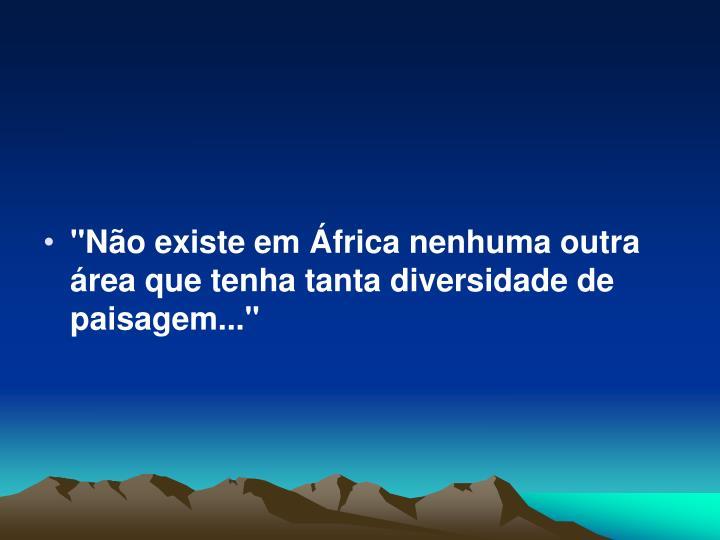 """""""Não existe em África nenhuma outra área que tenha tanta diversidade de paisagem..."""""""
