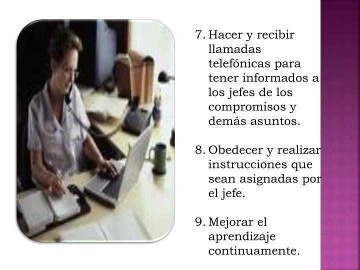 Hacer y recibir llamadas telefónicas para tener informados a los jefes de los compromisos y demás asuntos.