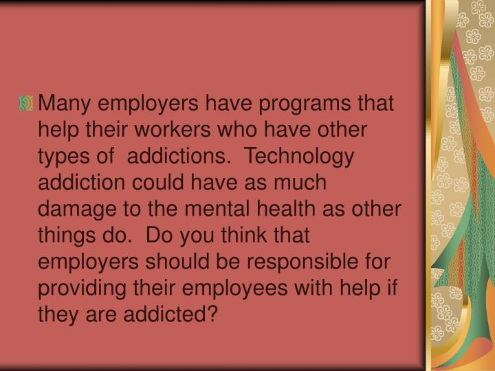 Many employers have programs that help their workers who have other types of  addictions.  Technology addiction could have as much damage to the mental health as other things do.  Do you think that employers should be responsible for providing their employees with help if they are addicted?