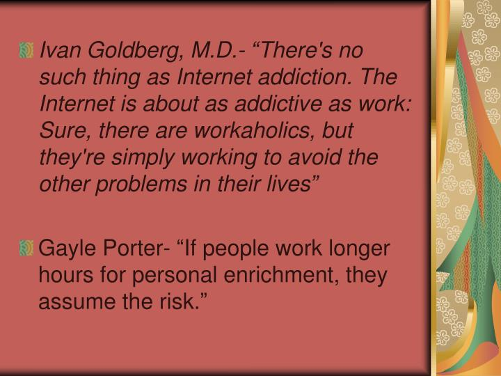 "Ivan Goldberg, M.D.- ""There's no such thing as Internet addiction. The Internet is about as addictive as work: Sure, there are workaholics, but they're simply working to avoid the other problems in their lives"""