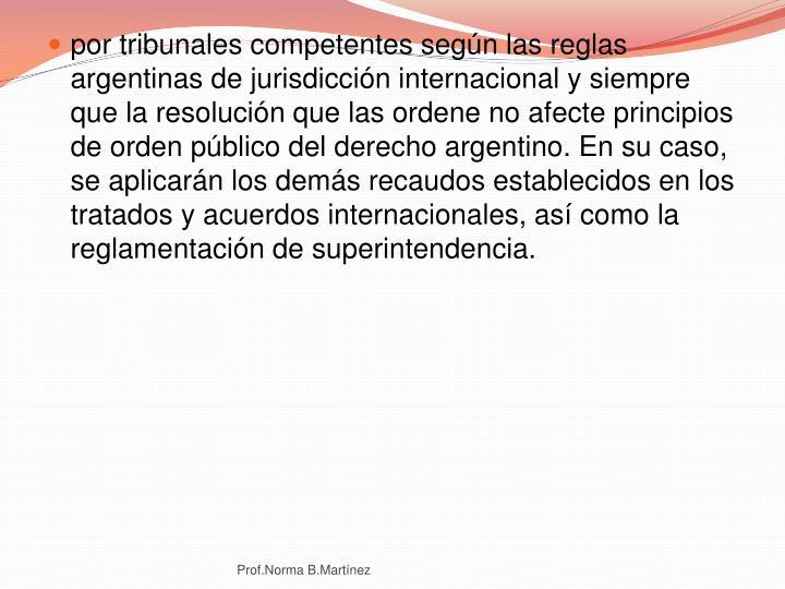 por tribunales competentes según las reglas argentinas de jurisdicción internacional y siempre que la resolución que las ordene no afecte principios de orden público del derecho argentino. En su caso, se aplicarán los demás recaudos establecidos en los tratados y acuerdos internacionales, así como la reglamentación de superintendencia.