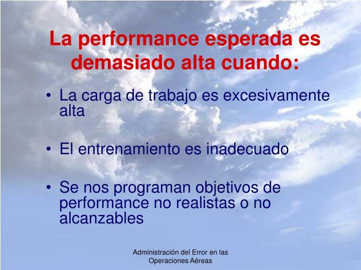 La performance esperada es demasiado alta cuando: