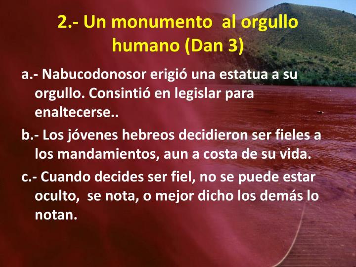 2.- Un monumento  al orgullo humano (Dan 3)