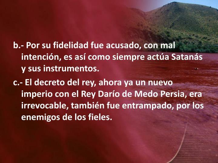 b.- Por su fidelidad fue acusado, con mal intención, es así como siempre actúa Satanás y sus instrumentos.