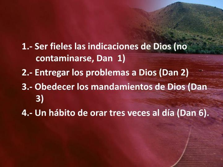 1.- Ser fieles las indicaciones de Dios (no contaminarse, Dan  1)