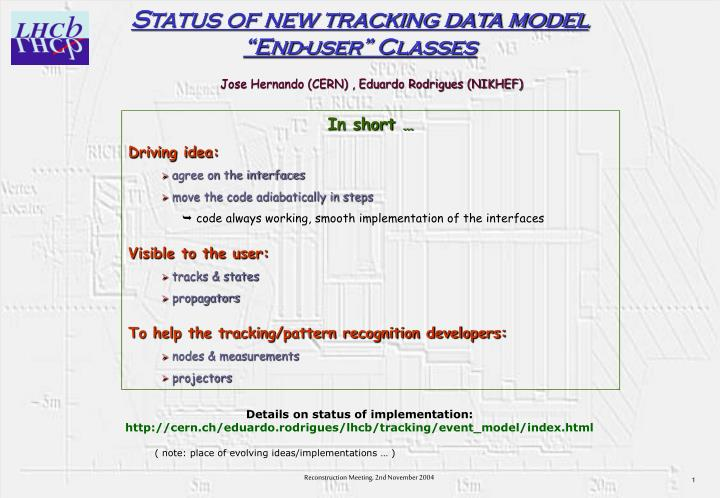 Status of new tracking data model end user classes jose hernando cern eduardo rodrigues nikhef