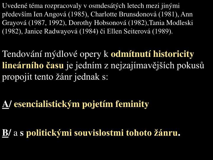 Uveden tma rozpracovaly v osmdestch letech mezi jinmi pedevm Ien Angov (1985), Charlotte Brunsdonov (1981), Ann Grayov (1987, 1992), Dorothy Hobsonov (1982),Tania Modleski (1982), Janice Radwayov (1984) i Ellen Seiterov (1989).