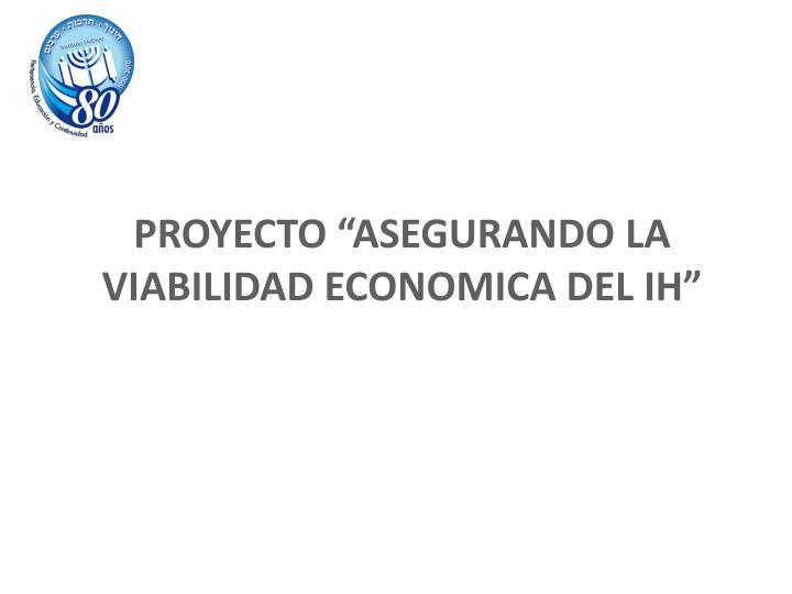 """PROYECTO """"ASEGURANDO LA VIABILIDAD ECONOMICA DEL IH"""""""