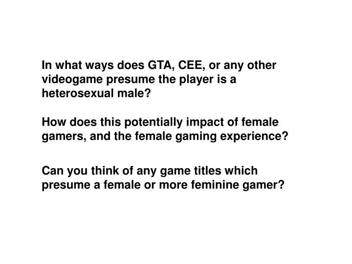In what ways does GTA, CEE, or any other videogame presume the player is a heterosexual male?