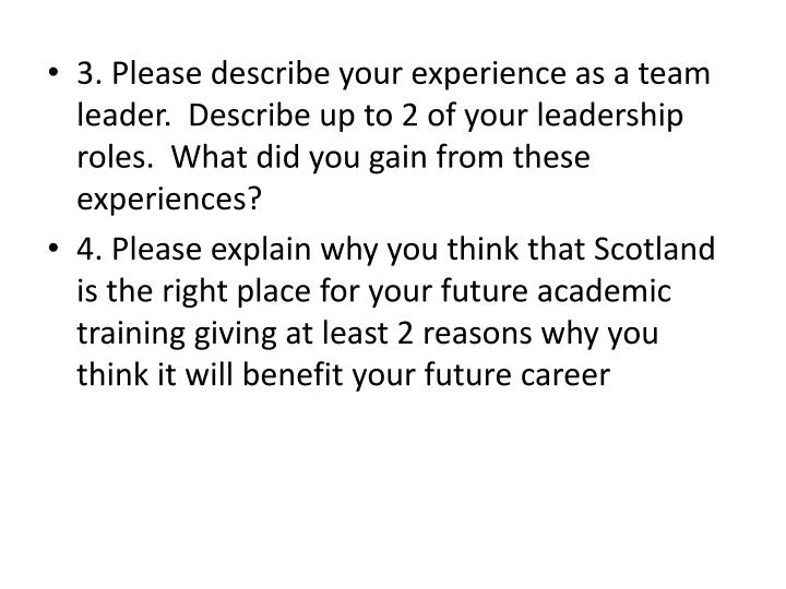 3. Please describe your experience as a team leader.  Describe up to 2 of your leadership roles.  What did you gain from these experiences?