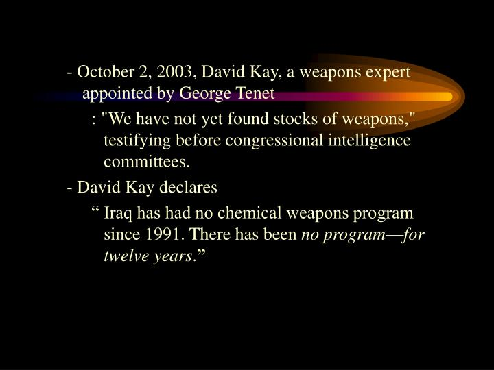 - October 2, 2003, David Kay, a weapons expert appointed by George Tenet