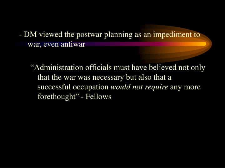 - DM viewed the postwar planning as an impediment to war, even antiwar