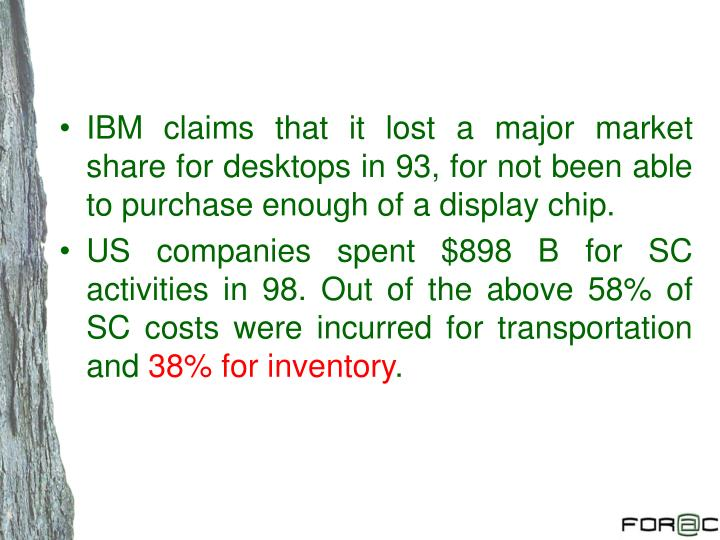 IBM claims that it lost a major market share for desktops in 93, for not been able to purchase enough of a display chip.