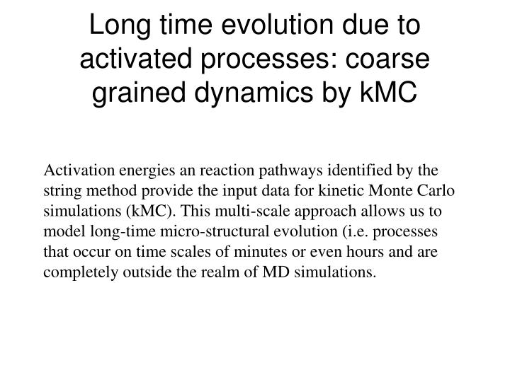 Long time evolution due to activated processes: coarse grained dynamics by kMC
