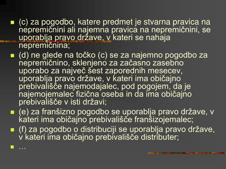 (c) za pogodbo, katere predmet je stvarna pravica na nepremičnini ali najemna pravica na nepremičnini, se uporablja pravo države, v kateri se nahaja nepremičnina;