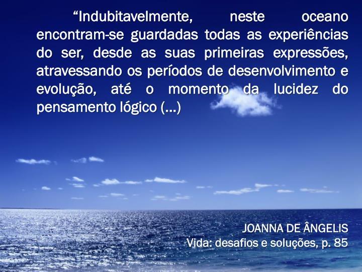 """""""Indubitavelmente, neste oceano encontram-se guardadas todas as experiências do ser, desde as suas primeiras expressões, atravessando os períodos de desenvolvimento e evolução, até o momento da lucidez do pensamento lógico (...)"""