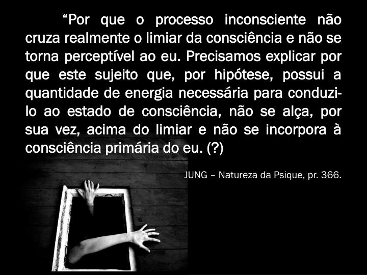 """""""Por que o processo inconsciente não cruza realmente o limiar da consciência e não se torna perceptível ao eu. Precisamos explicar por que este sujeito que, por hipótese, possui a quantidade de energia necessária para conduzi-lo ao estado de consciência, não se alça, por sua vez, acima do limiar e não se incorpora à consciência primária do eu. (?)"""