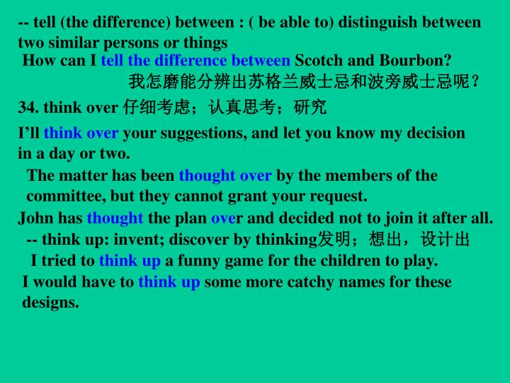 -- tell (the difference) between : ( be able to) distinguish between two similar persons or things