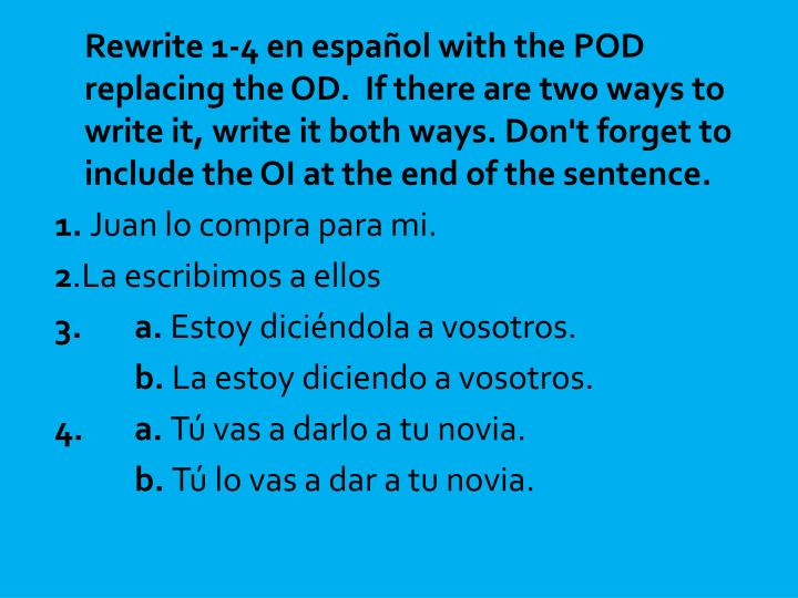 Rewrite 1-4 en español with the POD replacing the OD.  If there are two ways to write it, write it both ways. Don't forget to include the OI at the end of the sentence.