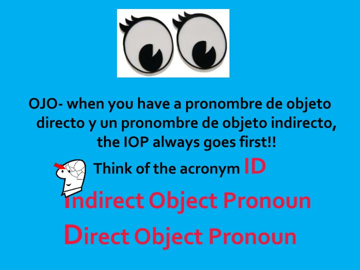 OJO- when you have a pronombre de objeto directo y un pronombre de objeto indirecto, the IOP always goes first!!