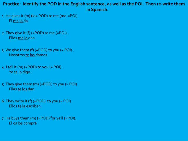 Practice:  Identify the POD in the English sentence, as well as the POI.  Then re-write them in Spanish.