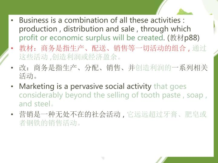 Business is a combination of all these activities : production , distribution and sale , through which