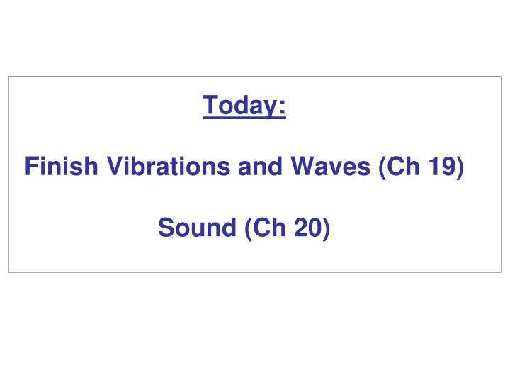 Today finish vibrations and waves ch 19 sound ch 20