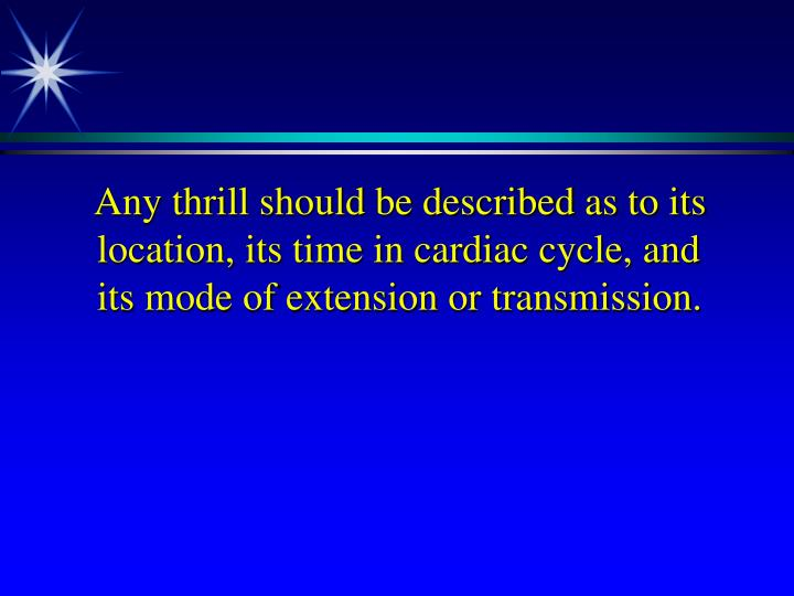 Any thrill should be described as to its location, its time in cardiac cycle, and its mode of extension or transmission.