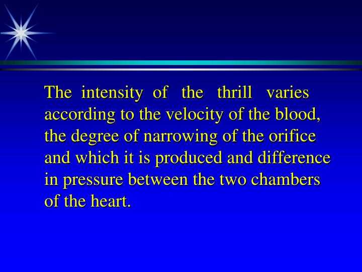 The  intensity  of   the   thrill   varies according to the velocity of the blood, the degree of narrowing of the orifice and which it is produced and difference in pressure between the two chambers of the heart.