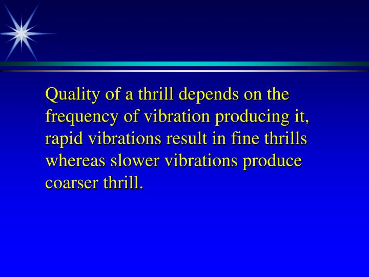 Quality of a thrill depends on the frequency of vibration producing it, rapid vibrations result in fine thrills whereas slower vibrations produce coarser thrill.
