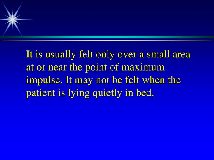 It is usually felt only over a small area at or near the point of maximum impulse. It may not be felt when the patient is lying quietly in bed,