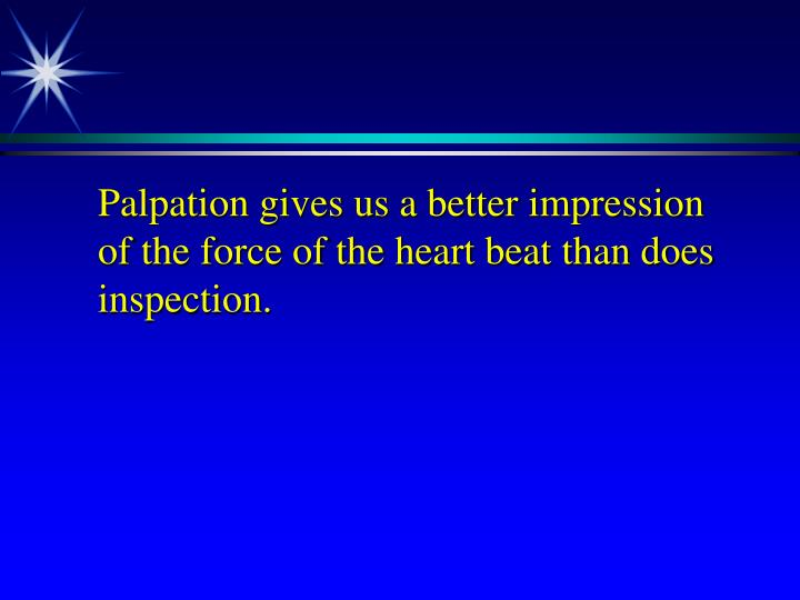 Palpation gives us a better impression of the force of the heart beat than does inspection.