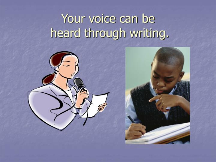Your voice can be heard through writing