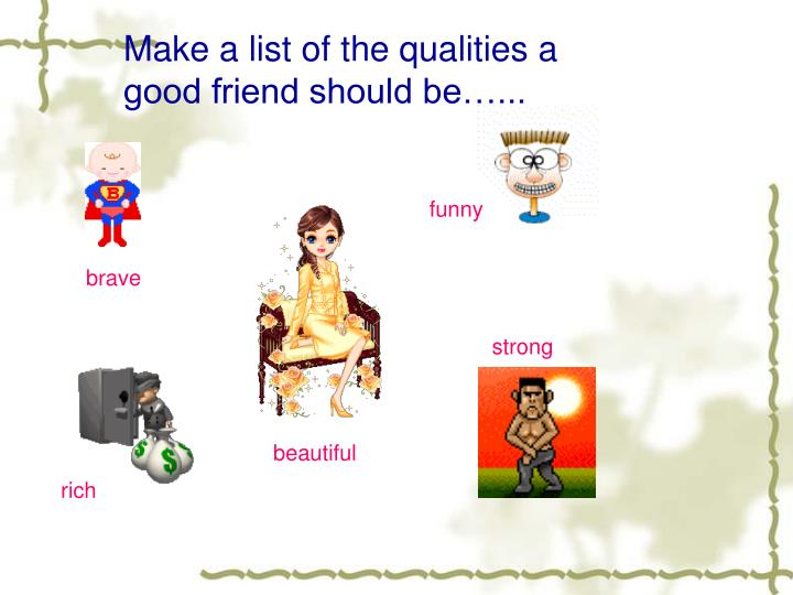 Make a list of the qualities a good friend should be…...