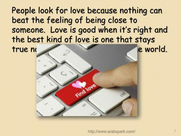People look for love because nothing can beat the feeling of being close to someone.  Love is good when it's right and the best kind of love is one that stays true no matter what goes on in the world.