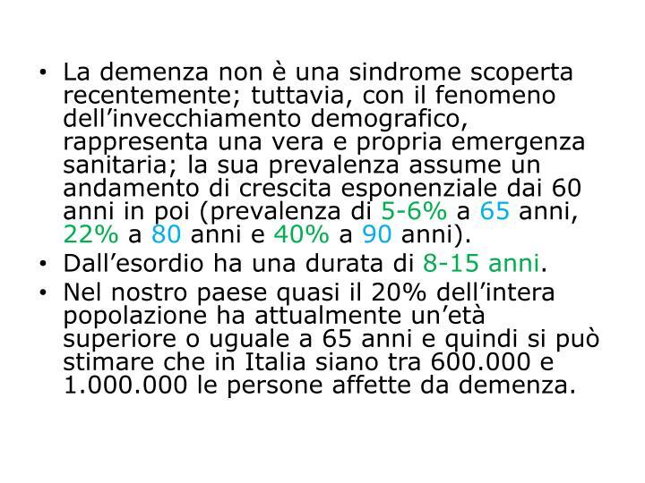 La demenza non è una sindrome scoperta recentemente; tuttavia, con il fenomeno dell'invecchiamento demografico, rappresenta una vera e propria emergenza sanitaria; la sua prevalenza assume un andamento di crescita esponenziale dai 60 anni in poi (prevalenza di