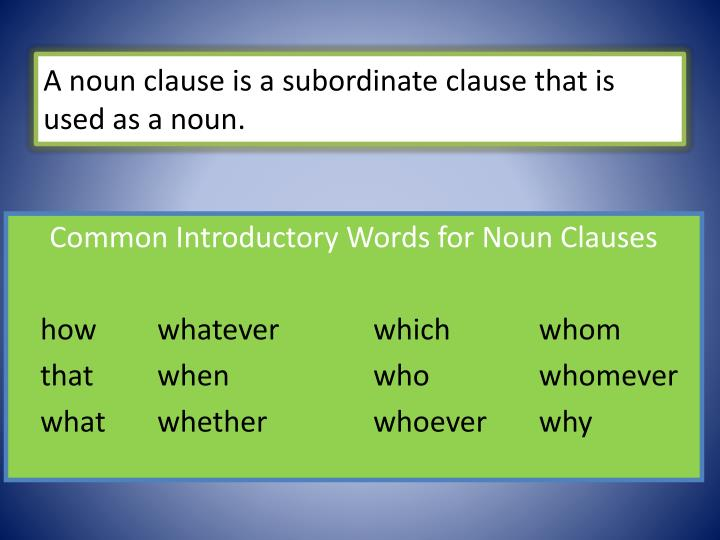 A noun clause is a subordinate clause that is