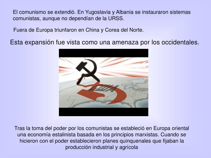 El comunismo se extendió. En Yugoslavia y Albania se instauraron sistemas comunistas, aunque no dependían de la URSS.
