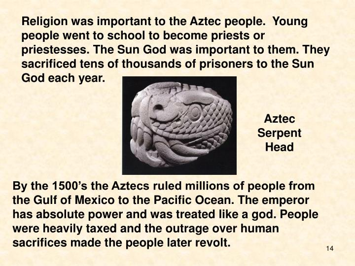 Religion was important to the Aztec people.  Young people went to school to become priests or priestesses. The Sun God was important to them. They sacrificed tens of thousands of prisoners to the Sun God each year.