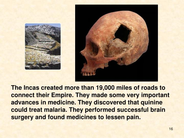 The Incas created more than 19,000 miles of roads to connect their Empire. They made some very important advances in medicine. They discovered that quinine could treat malaria. They performed successful brain surgery and found medicines to lessen pain.