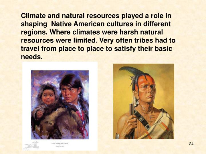 Climate and natural resources played a role in shaping  Native American cultures in different regions. Where climates were harsh natural resources were limited. Very often tribes had to travel from place to place to satisfy their basic needs.