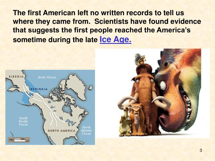The first American left no written records to tell us where they came from.  Scientists have found e...