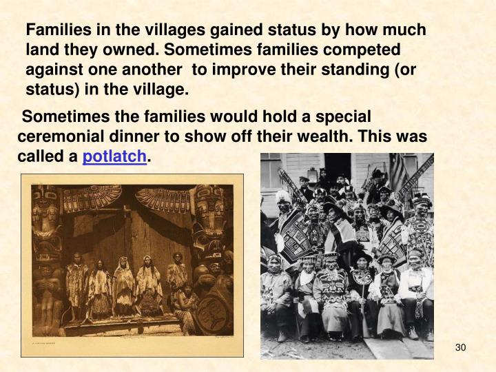 Families in the villages gained status by how much land they owned. Sometimes families competed against one another  to improve their standing (or status) in the village.