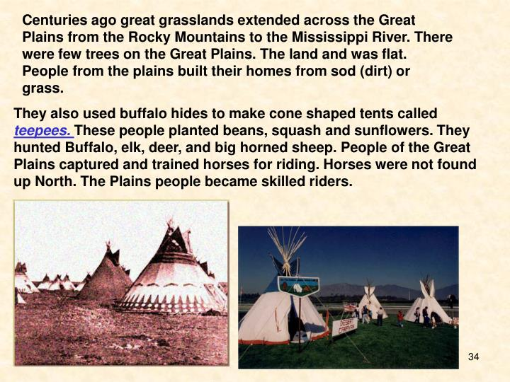Centuries ago great grasslands extended across the Great Plains from the Rocky Mountains to the Mississippi River. There were few trees on the Great Plains. The land and was flat.  People from the plains built their homes from sod (dirt) or grass.