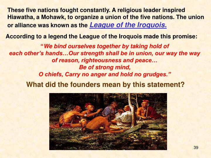 These five nations fought constantly. A religious leader inspired Hiawatha, a Mohawk, to organize a union of the five nations. The union or alliance was known as the