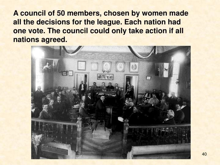 A council of 50 members, chosen by women made all the decisions for the league. Each nation had one vote. The council could only take action if all nations agreed.