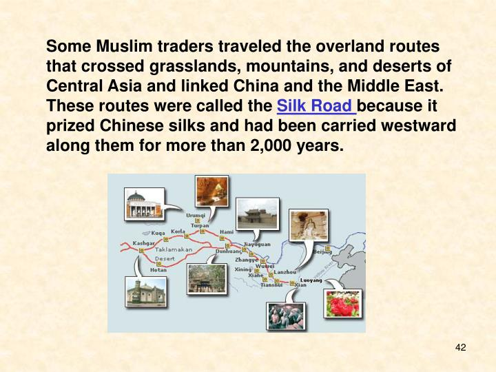 Some Muslim traders traveled the overland routes that crossed grasslands, mountains, and deserts of Central Asia and linked China and the Middle East. These routes were called the