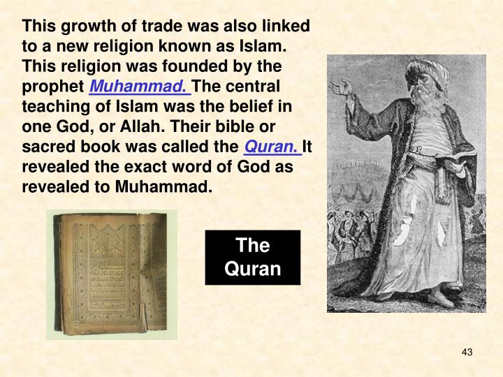 This growth of trade was also linked to a new religion known as Islam. This religion was founded by the prophet