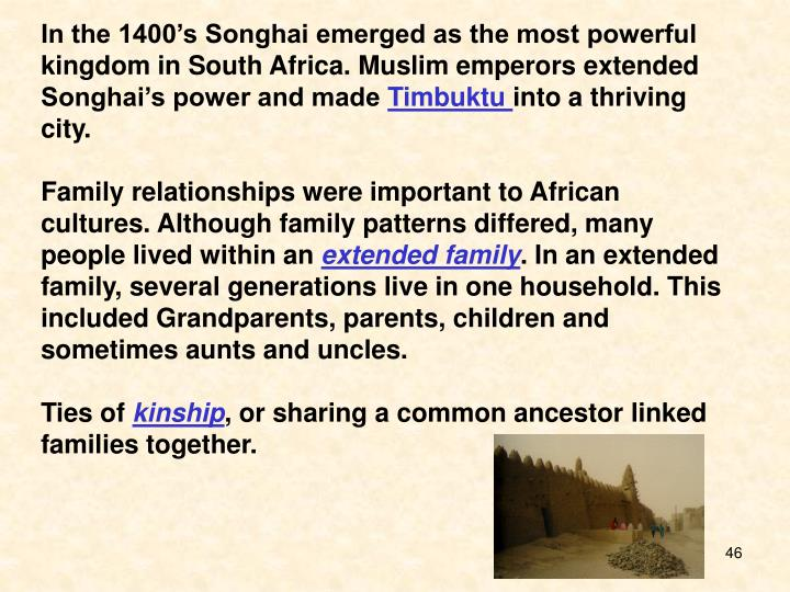 In the 1400's Songhai emerged as the most powerful kingdom in South Africa. Muslim emperors extended Songhai's power and made