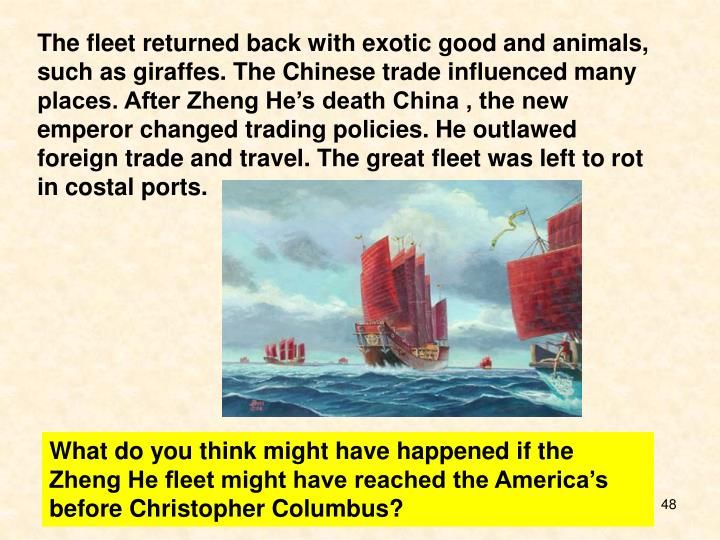 The fleet returned back with exotic good and animals, such as giraffes. The Chinese trade influenced many places. After Zheng He's death China , the new emperor changed trading policies. He outlawed foreign trade and travel. The great fleet was left to rot in costal ports.